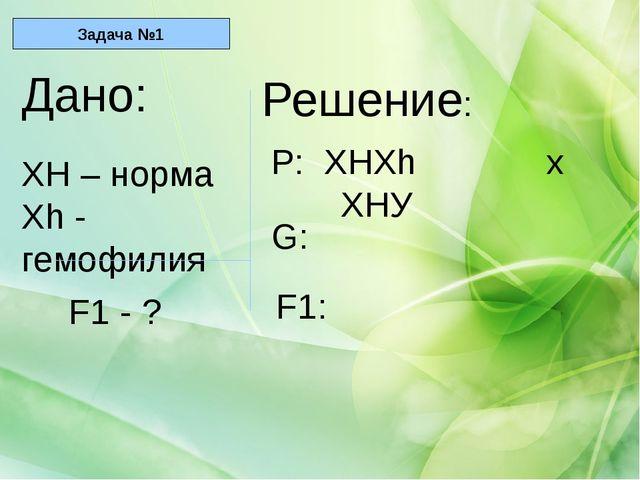 Дано: ХН – норма Хh - гемофилия F1 - ? Решение: Р: ХНХh х ХНУ G: F1: Задача №1