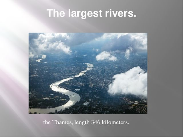 The largest rivers. the Thames, length 346 kilometers.