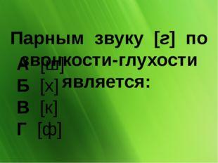 Парным звуку [г] по звонкости-глухости является: А [ш] Б[х] В[к] Г
