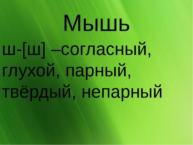 Мышь ш-[ш] –согласный, глухой, парный, твёрдый, непарный