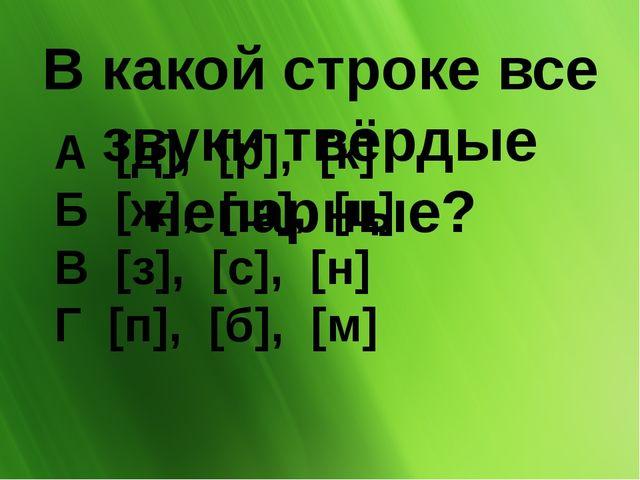 В какой строке все звуки твёрдые непарные? А [д], [р], [к] Б [ж], [ш],...