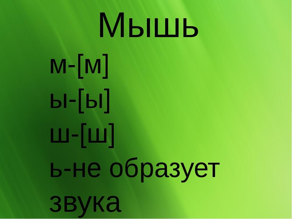 Мышь м-[м] ы-[ы] ш-[ш] ь-не образует звука