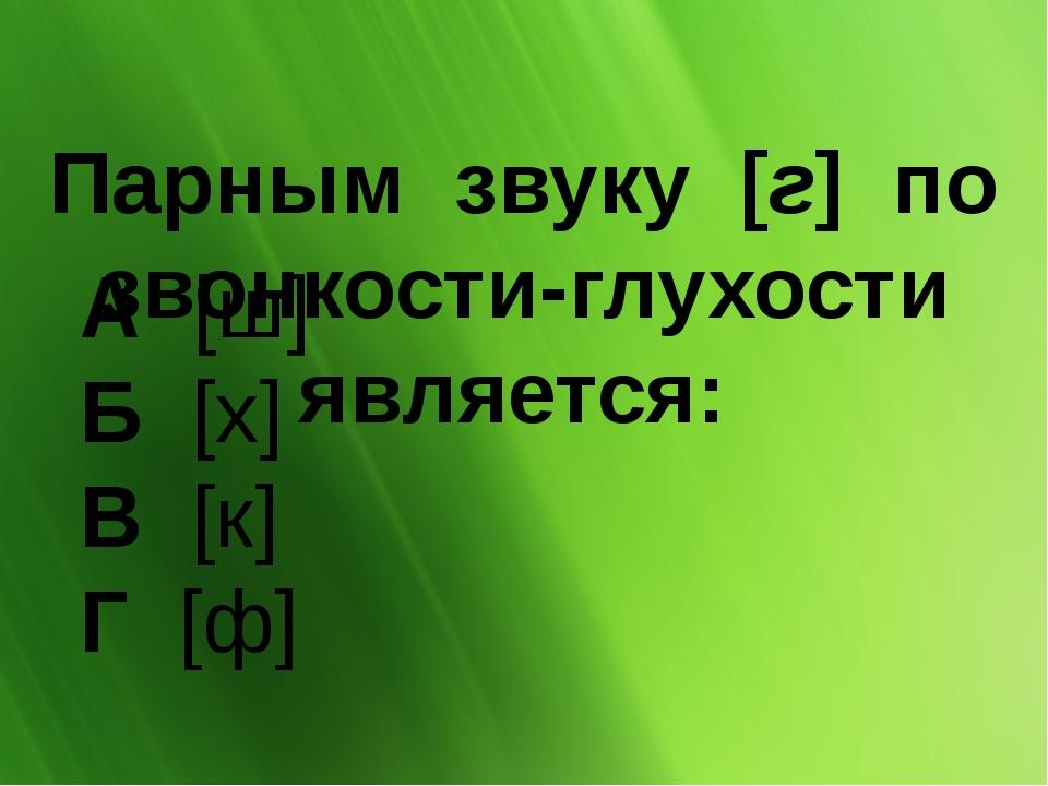 Парным звуку [г] по звонкости-глухости является: А [ш] Б[х] В[к] Г...