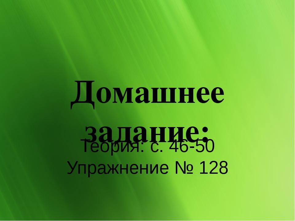 Домашнее задание: Теория: с. 46-50 Упражнение № 128