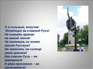 А и сильные, могучие богатыри на славной Руси! Не скакать врагам на нашей зе
