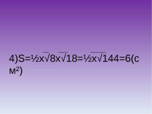 4)S=½х√8х√18=½х√144=6(см²)