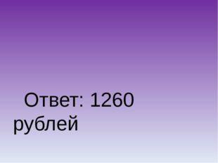 Ответ: 1260 рублей