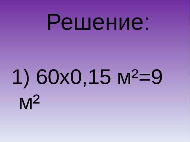 Решение: 1) 60х0,15 м²=9 м²