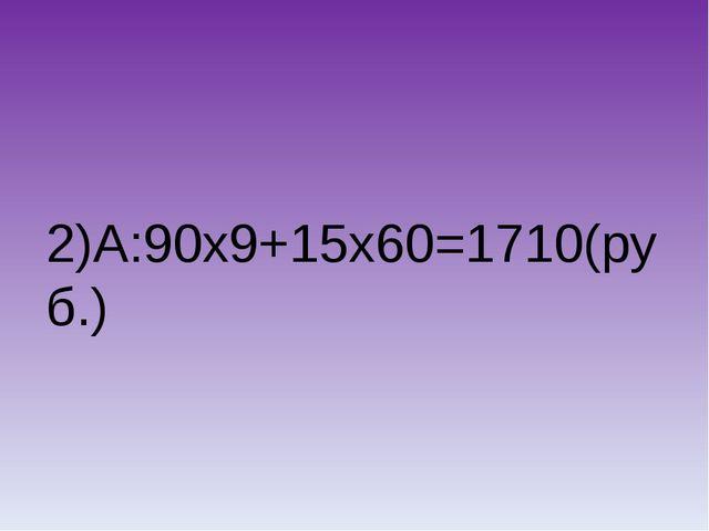 2)А:90х9+15х60=1710(руб.)