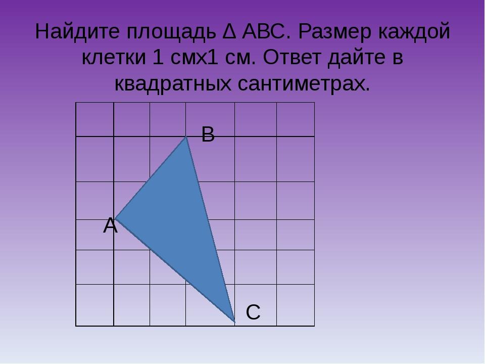 Найдите площадь ∆ АВС. Размер каждой клетки 1 смх1 см. Ответ дайте в квадратн...