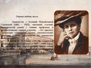 Первая любовь поэта Знакомство с Ксенией Михайловной Садовской (1862 - 1925)