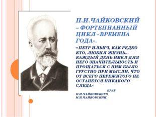 П.И.ЧАЙКОВСКИЙ – ФОРТЕПИАННЫЙ ЦИКЛ «ВРЕМЕНА ГОДА». «ПЕТР ИЛЬИЧ, КАК РЕДКО КТО