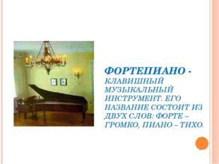 ФОРТЕПИАНО - КЛАВИШНЫЙ МУЗЫКАЛЬНЫЙ ИНСТРУМЕНТ. ЕГО НАЗВАНИЕ СОСТОИТ ИЗ ДВУХ С
