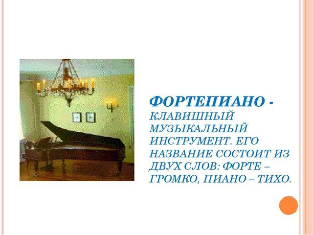 ФОРТЕПИАНО - КЛАВИШНЫЙ МУЗЫКАЛЬНЫЙ ИНСТРУМЕНТ. ЕГО НАЗВАНИЕ СОСТОИТ ИЗ ДВУХ С...