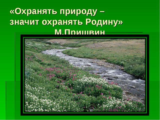 «Охранять природу – значит охранять Родину» М.Пришвин