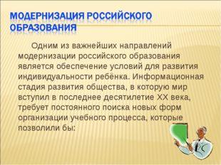 Одним из важнейших направлений модернизации российского образования является