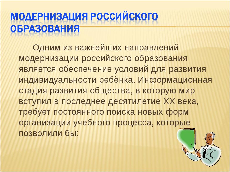 Одним из важнейших направлений модернизации российского образования является...