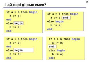 * Қай жері дұрыс емес? if a > b then begin a := b; end else b := a; end; if