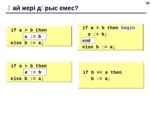 * Қай жері дұрыс емес? if a > b then begin a := b; else b := a; if a > b th