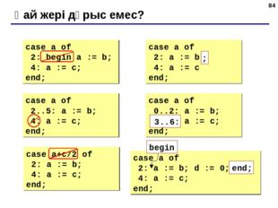 * Қай жері дұрыс емес? case a of 2: begin a := b; 4: a := c; end; case a of 2