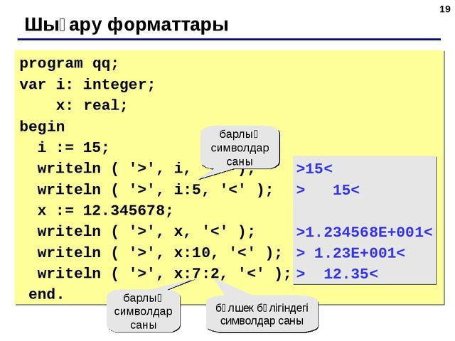 * Шығару форматтары program qq; var i: integer; x: real; begin i := 15; write...