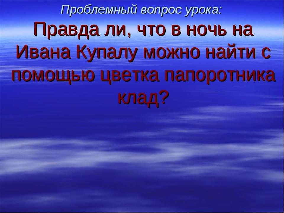 Проблемный вопрос урока: Правда ли, что в ночь на Ивана Купалу можно найти с...