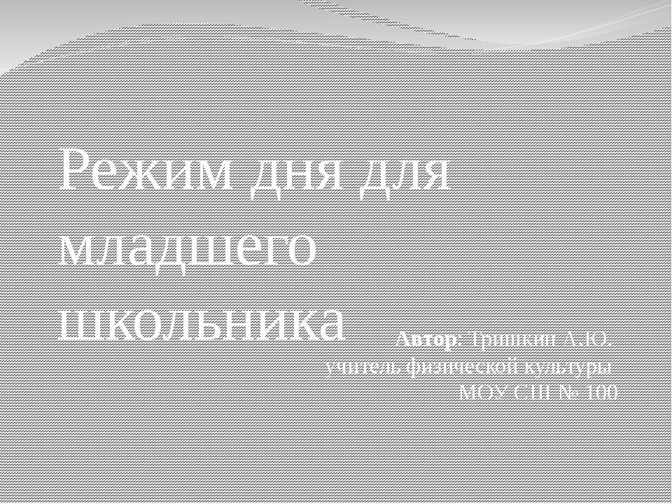 Режим дня для младшего школьника Автор: Тришкин А.Ю. учитель физической куль...