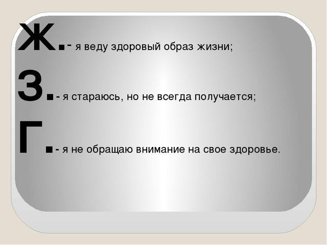 Ж.- я веду здоровый образ жизни; З.- я стараюсь, но не всегда получается; Г.-...