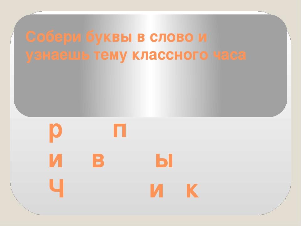 Собери буквы в слово и узнаешь тему классного часа р п и в ы Ч и к