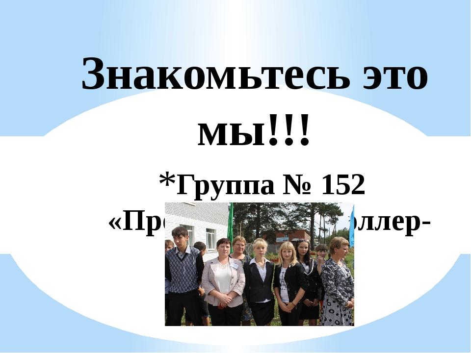 Группа № 152 «Продавец контроллер-кассир» Знакомьтесь это мы!!!
