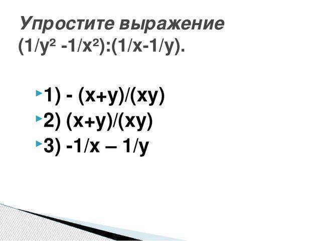 1) - (х+у)/(ху) 2) (х+у)/(ху) 3) -1/х – 1/у Упростите выражение (1/у² -1/х²):...