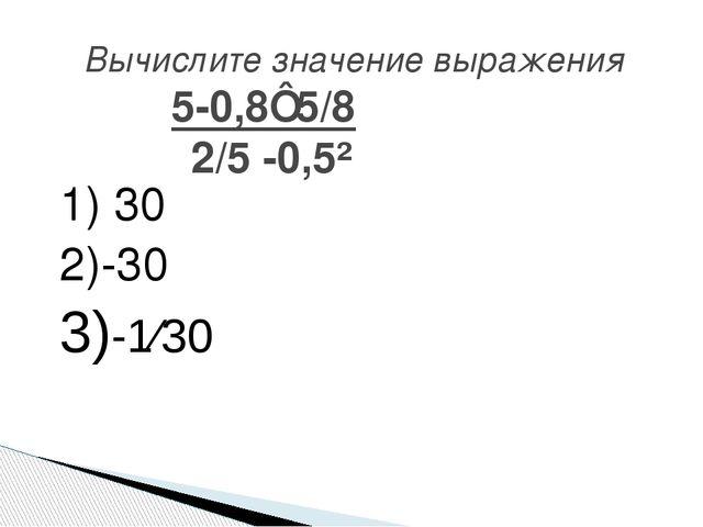 1) 30 2)-30 3)-1⁄30 Вычислите значение выражения 5-0,8⋅5/8 2/5 -0,5²