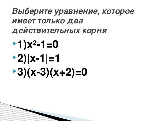 1)х²-1=0 2)|x-1|=1 3)(х-3)(х+2)=0 Выберите уравнение, которое имеет только дв...