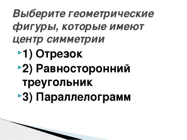 1) Отрезок 2) Равносторонний треугольник 3) Параллелограмм Выберите геометрич...