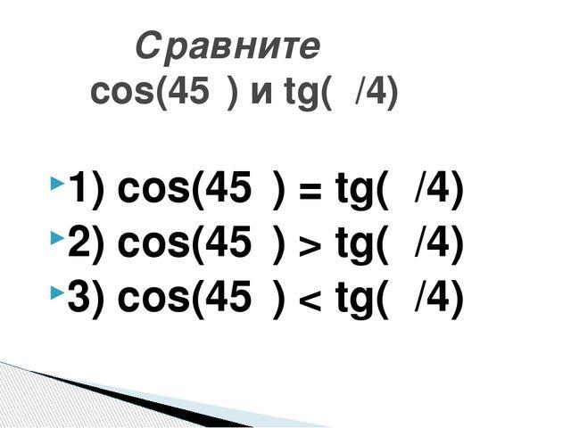 1) cos(45⁰) = tg(π/4) 2) cos(45⁰) > tg(π/4) 3) cos(45⁰) < tg(π/4) Сравните co...