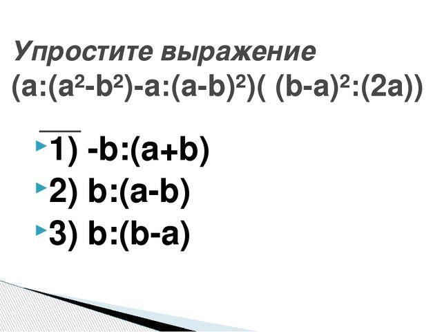 1) -b:(а+b) 2) b:(а-b) 3) b:(b-а) Упростите выражение (а:(а²-b²)-а:(а-b)²)( (...