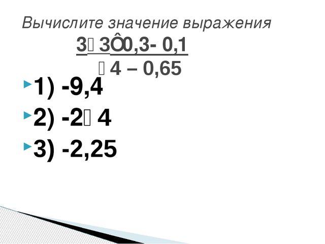 1) -9,4 2) -2⅟4 3) -2,25 Вычислите значение выражения 3⅟3⋅0,3- 0,1 ⅟4 – 0,65