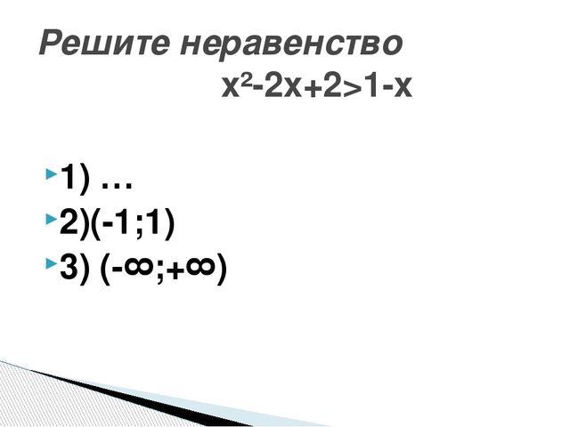 1) ∅ 2)(-1;1) 3) (-∞;+∞) Решите неравенство х²-2х+2>1-х