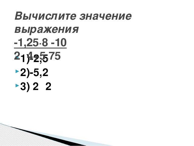 1)-2,5 2)-5,2 3) 2⅟2 Вычислите значение выражения -1,25∙8 -10 2⅟4+5,75