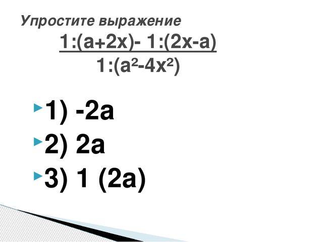 1) -2а 2) 2а 3) 1 ̸(2а) Упростите выражение 1:(а+2х)- 1:(2х-а) 1:(а²-4х²)