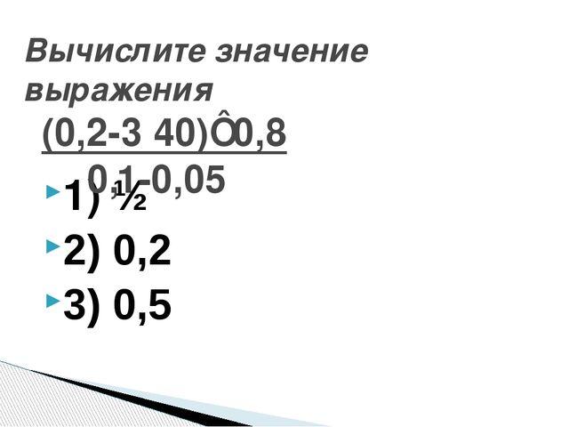 1) ½ 2) 0,2 3) 0,5 Вычислите значение выражения (0,2-3 ̸40)⋅0,8 0,1-0,05