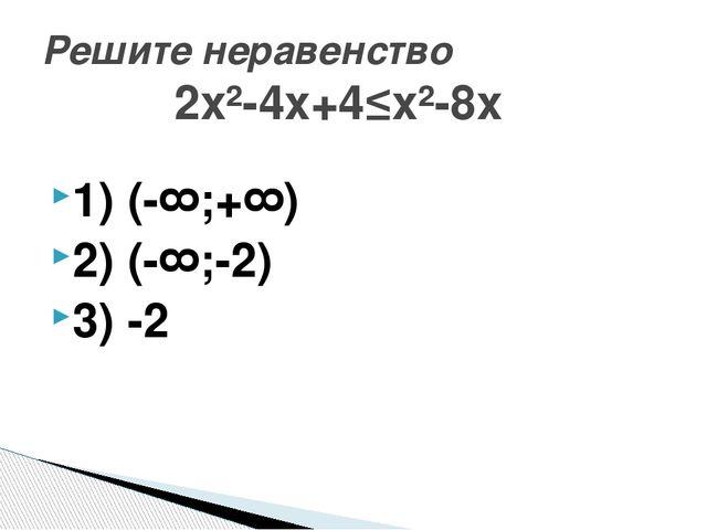 1) (-∞;+∞) 2) (-∞;-2) 3) -2 Решите неравенство 2х²-4х+4≤х²-8х