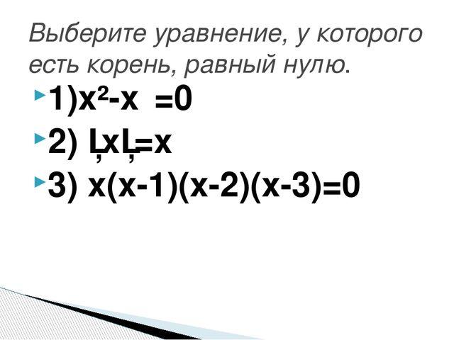 1)х²-х⁴=0 2) │х│=х 3) х(х-1)(х-2)(х-3)=0 Выберите уравнение, у которого есть...
