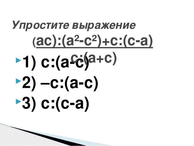 1) с:(а-с) 2) –с:(а-с) 3) с:(с-а) Упростите выражение (ас):(а²-с²)+с:(с-а) с:...