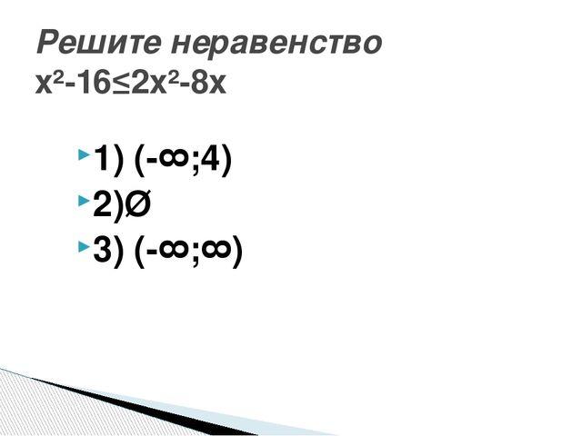 1) (-∞;4) 2)Ø 3) (-∞;∞) Решите неравенство х²-16≤2х²-8х