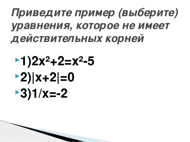1)2х²+2=х²-5 2)|x+2|=0 3)1/х=-2 Приведите пример (выберите) уравнения, которо...