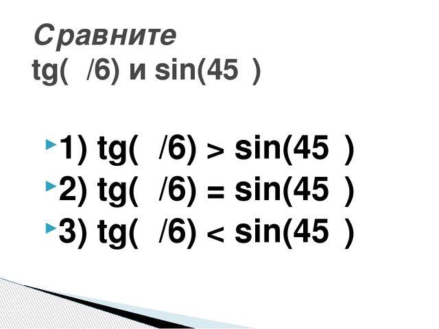 1) tg(π/6) > sin(45⁰) 2) tg(π/6) = sin(45⁰) 3) tg(π/6) < sin(45⁰) Сравните tg...