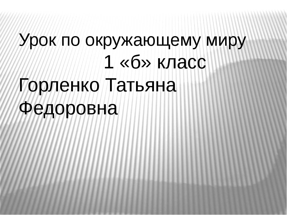 Урок по окружающему миру 1 «б» класс Горленко Татьяна Федоровна