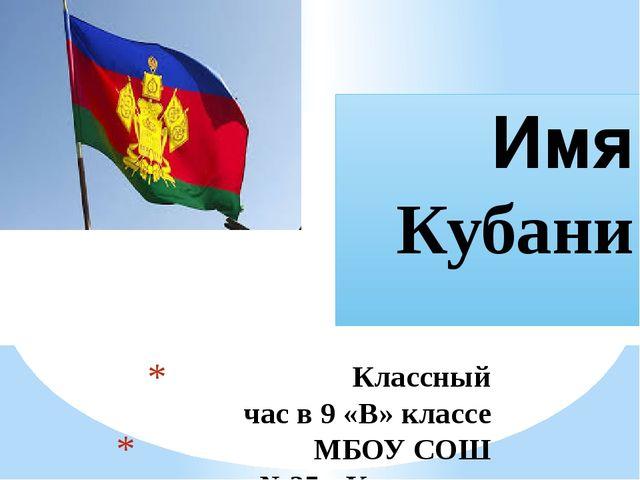 Классный час в 9 «В» классе МБОУ СОШ №35 г.Краснодар 2016год Имя Кубани