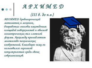 А Р Х И М Е Д (III в. до н.э.) АРХИМЕД древнегреческий математик и механик. Р
